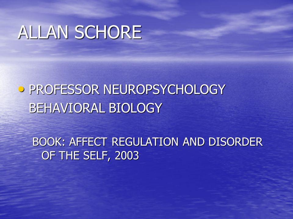 ALLAN SCHORE PROFESSOR NEUROPSYCHOLOGY PROFESSOR NEUROPSYCHOLOGY BEHAVIORAL BIOLOGY BOOK: AFFECT REGULATION AND DISORDER OF THE SELF, 2003