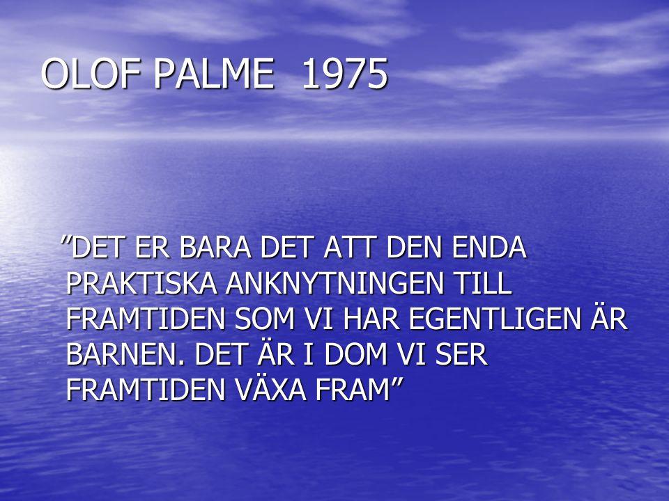 """OLOF PALME 1975 """"DET ER BARA DET ATT DEN ENDA PRAKTISKA ANKNYTNINGEN TILL FRAMTIDEN SOM VI HAR EGENTLIGEN ÄR BARNEN. DET ÄR I DOM VI SER FRAMTIDEN VÄX"""