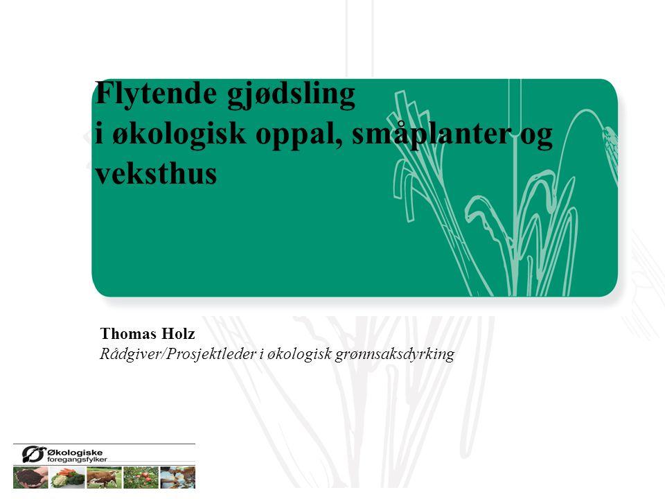 Flytende gjødsling i økologisk oppal, småplanter og veksthus Thomas Holz Rådgiver/Prosjektleder i økologisk grønnsaksdyrking