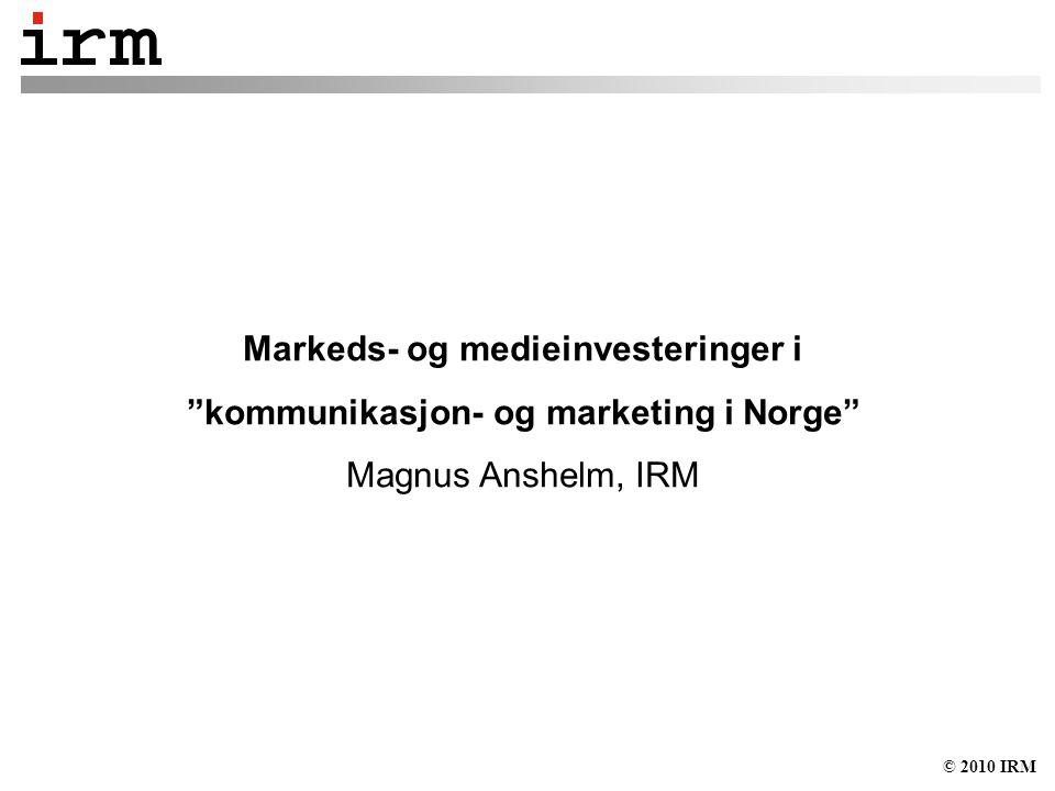 © 2010 IRM Markeds- og medieinvesteringer i kommunikasjon- og marketing i Norge Magnus Anshelm, IRM
