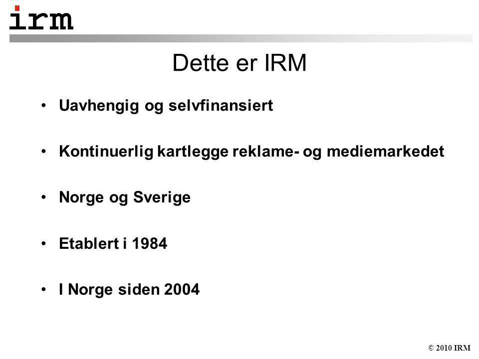 © 2010 IRM Dette er IRM Uavhengig og selvfinansiert Kontinuerlig kartlegge reklame- og mediemarkedet Norge og Sverige Etablert i 1984 I Norge siden 2004