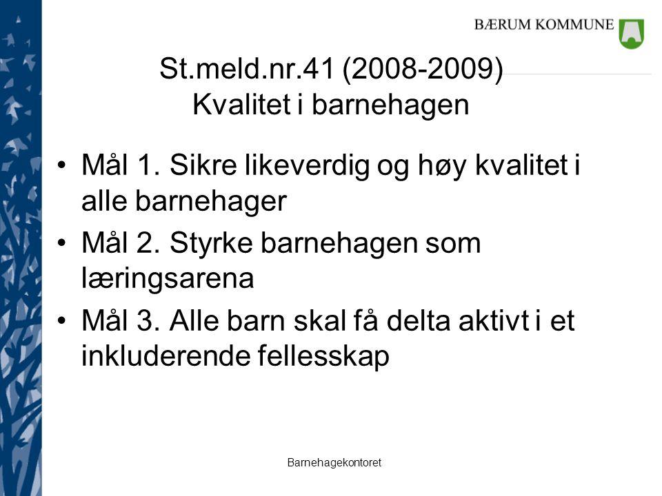 Barnehagekontoret St.meld.nr.41 (2008-2009) Kvalitet i barnehagen Mål 1. Sikre likeverdig og høy kvalitet i alle barnehager Mål 2. Styrke barnehagen s