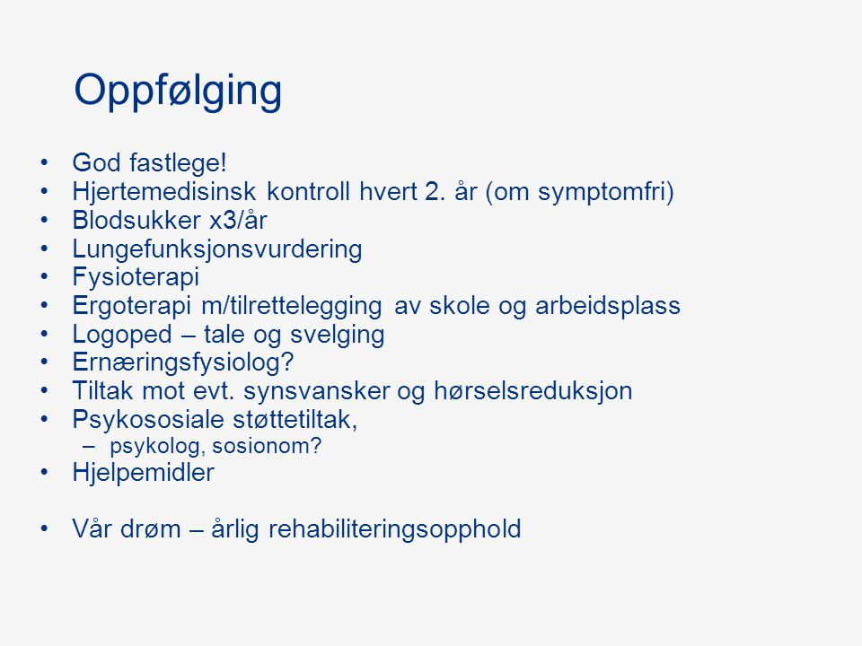 Oppfølging God fastlege! Hjertemedisinsk kontroll hvert 2. år (om symptomfri) Blodsukker x3/år Lungefunksjonsvurdering Fysioterapi Ergoterapi m/tilret