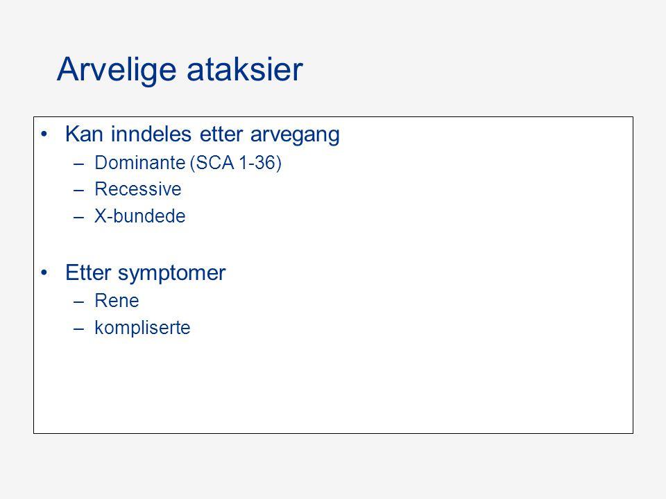 Arvelige ataksier Kan inndeles etter arvegang –Dominante (SCA 1-36) –Recessive –X-bundede Etter symptomer –Rene –kompliserte