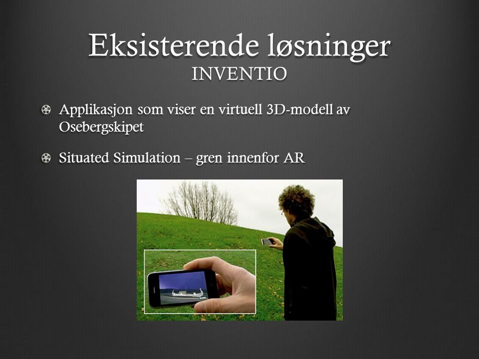 Eksisterende løsninger Applikasjon som viser en virtuell 3D-modell av Osebergskipet Situated Simulation – gren innenfor AR INVENTIO