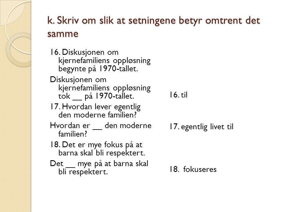 k. Skriv om slik at setningene betyr omtrent det samme 16. Diskusjonen om kjernefamiliens oppløsning begynte på 1970-tallet. Diskusjonen om kjernefami