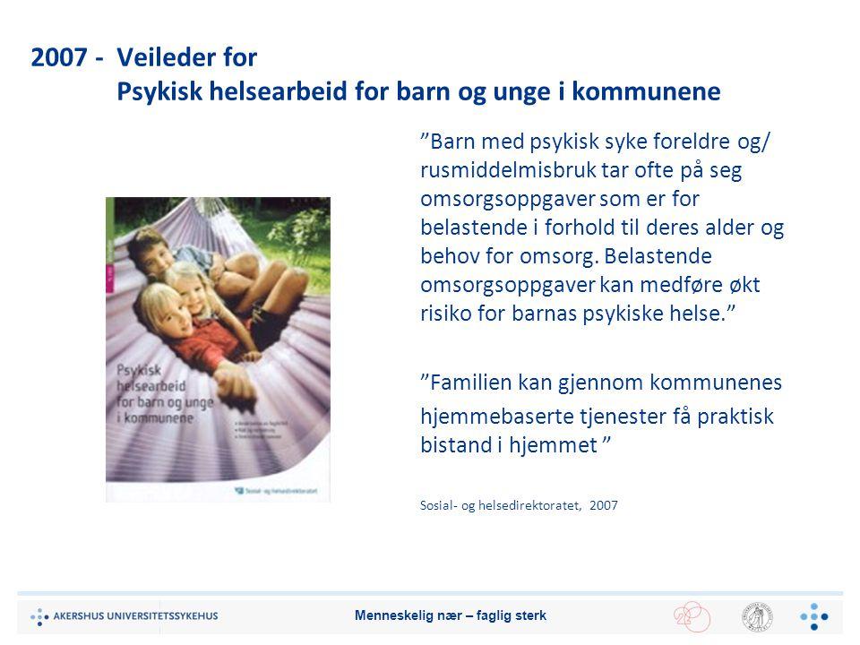 """2007 - Veileder for Psykisk helsearbeid for barn og unge i kommunene """"Barn med psykisk syke foreldre og/ rusmiddelmisbruk tar ofte på seg omsorgsoppga"""