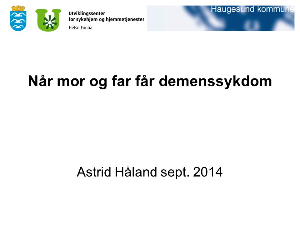 Når mor og far får demenssykdom Astrid Håland sept. 2014