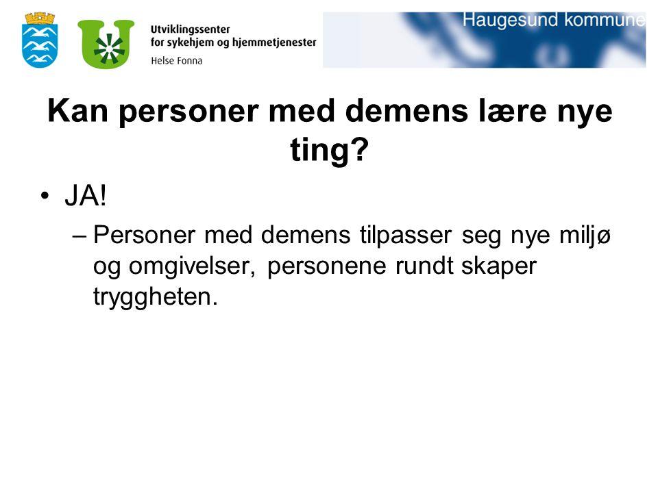 Kan personer med demens lære nye ting? JA! –Personer med demens tilpasser seg nye miljø og omgivelser, personene rundt skaper tryggheten.