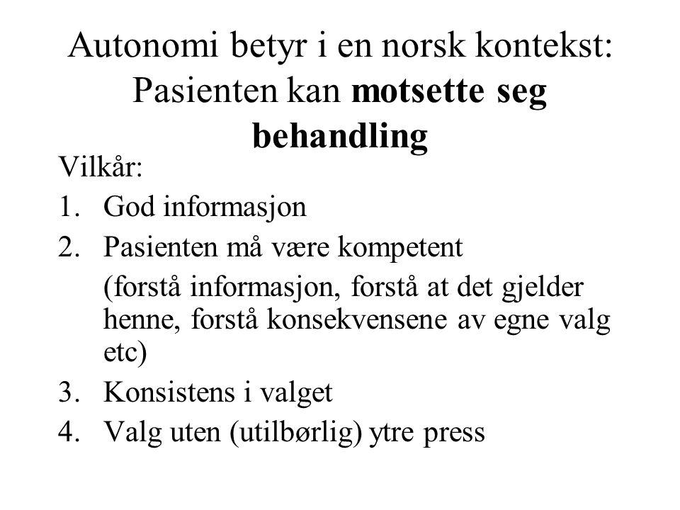 Autonomi betyr i en norsk kontekst: Pasienten kan motsette seg behandling Vilkår: 1.God informasjon 2.Pasienten må være kompetent (forstå informasjon,