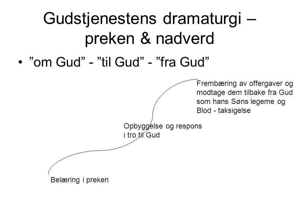 "Gudstjenestens dramaturgi – preken & nadverd ""om Gud"" - ""til Gud"" - ""fra Gud"" Opbyggelse og respons i tro til Gud Frembæring av offergaver og modtage"