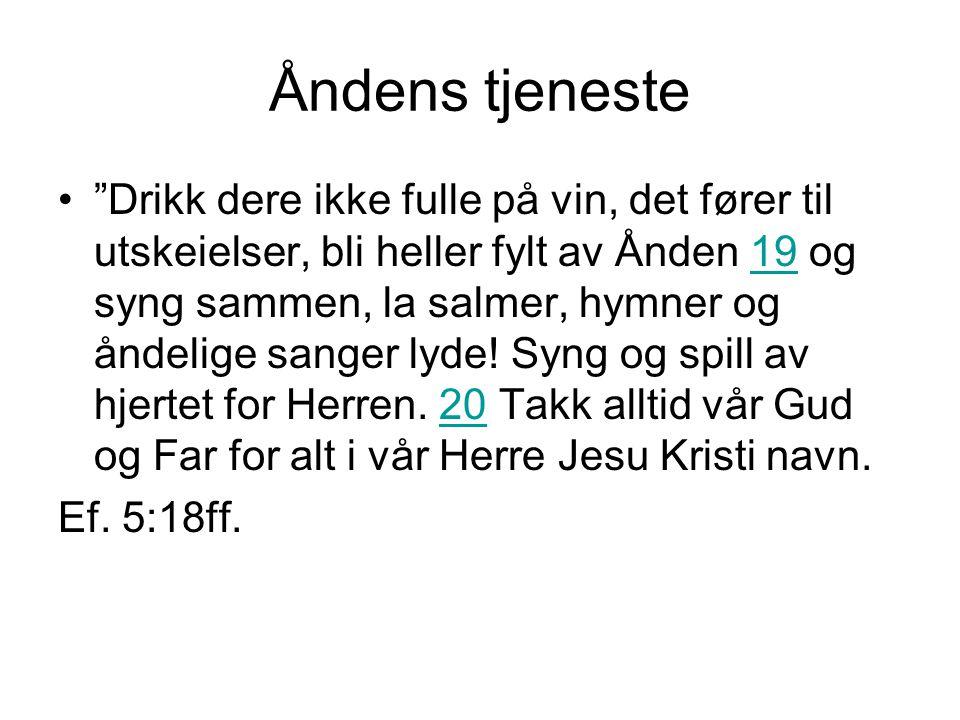 """Åndens tjeneste """"Drikk dere ikke fulle på vin, det fører til utskeielser, bli heller fylt av Ånden 19 og syng sammen, la salmer, hymner og åndelige sa"""