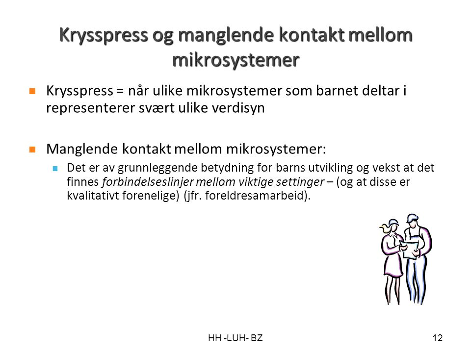 HH -LUH- BZ12 Krysspress og manglende kontakt mellom mikrosystemer Krysspress = når ulike mikrosystemer som barnet deltar i representerer svært ulike