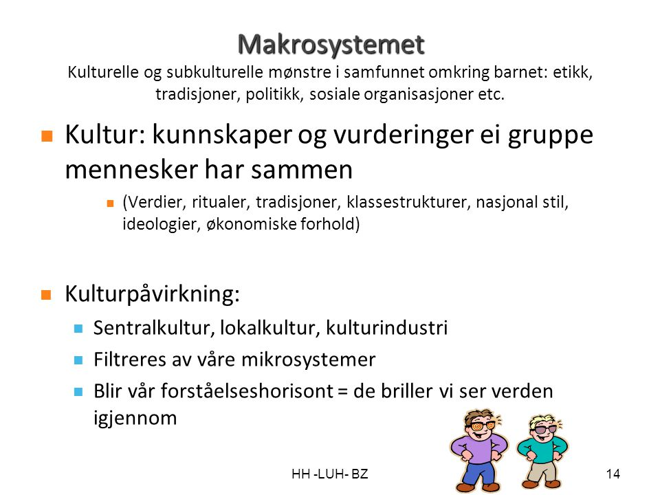 HH -LUH- BZ14 Makrosystemet Makrosystemet Kulturelle og subkulturelle mønstre i samfunnet omkring barnet: etikk, tradisjoner, politikk, sosiale organi
