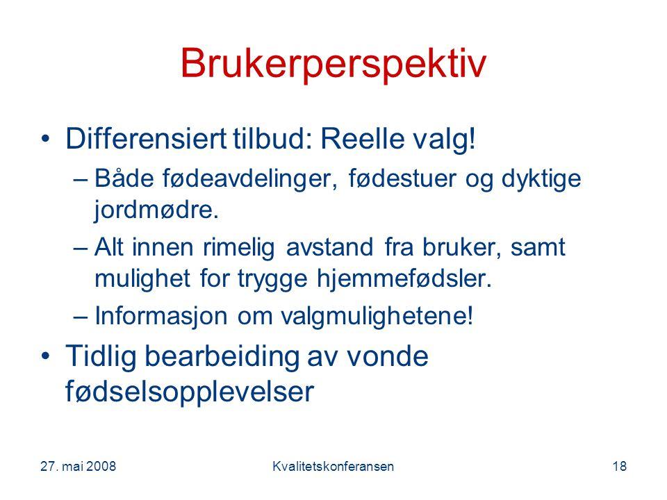 27. mai 2008Kvalitetskonferansen18 Brukerperspektiv Differensiert tilbud: Reelle valg! –Både fødeavdelinger, fødestuer og dyktige jordmødre. –Alt inne