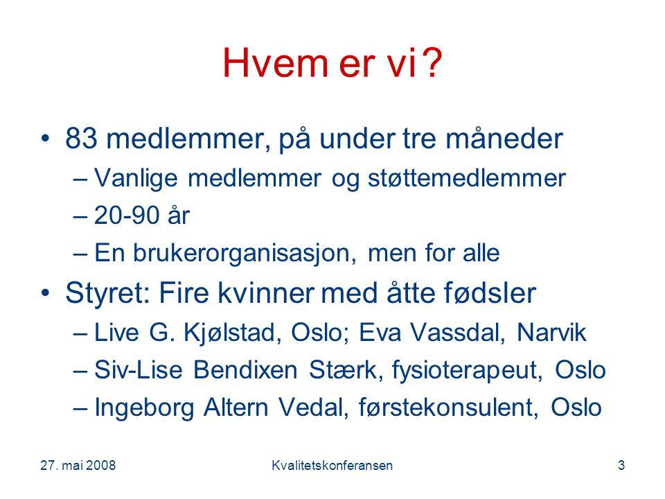 27. mai 2008Kvalitetskonferansen3 Hvem er vi? 83 medlemmer, på under tre måneder –Vanlige medlemmer og støttemedlemmer –20-90 år –En brukerorganisasjo