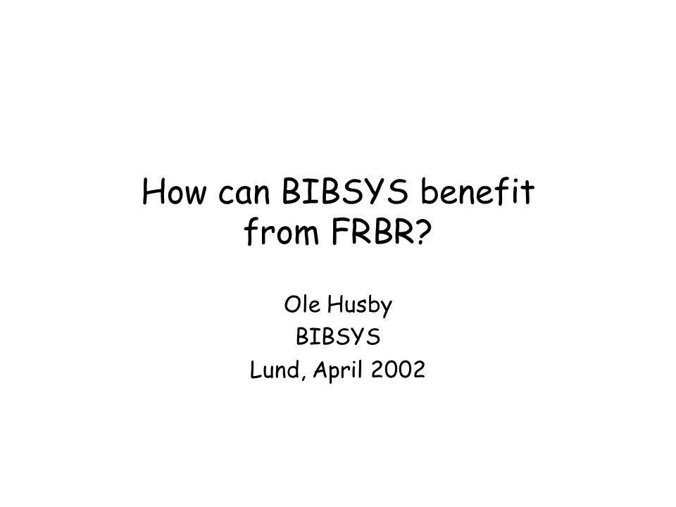 How can BIBSYS benefit from FRBR? Ole Husby BIBSYS Lund, April 2002