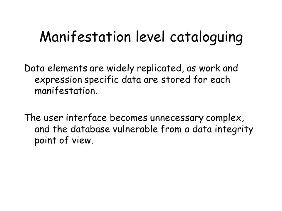 Manifestation level cataloguing Data elements are widely replicated, as work and expression specific data are stored for each manifestation.