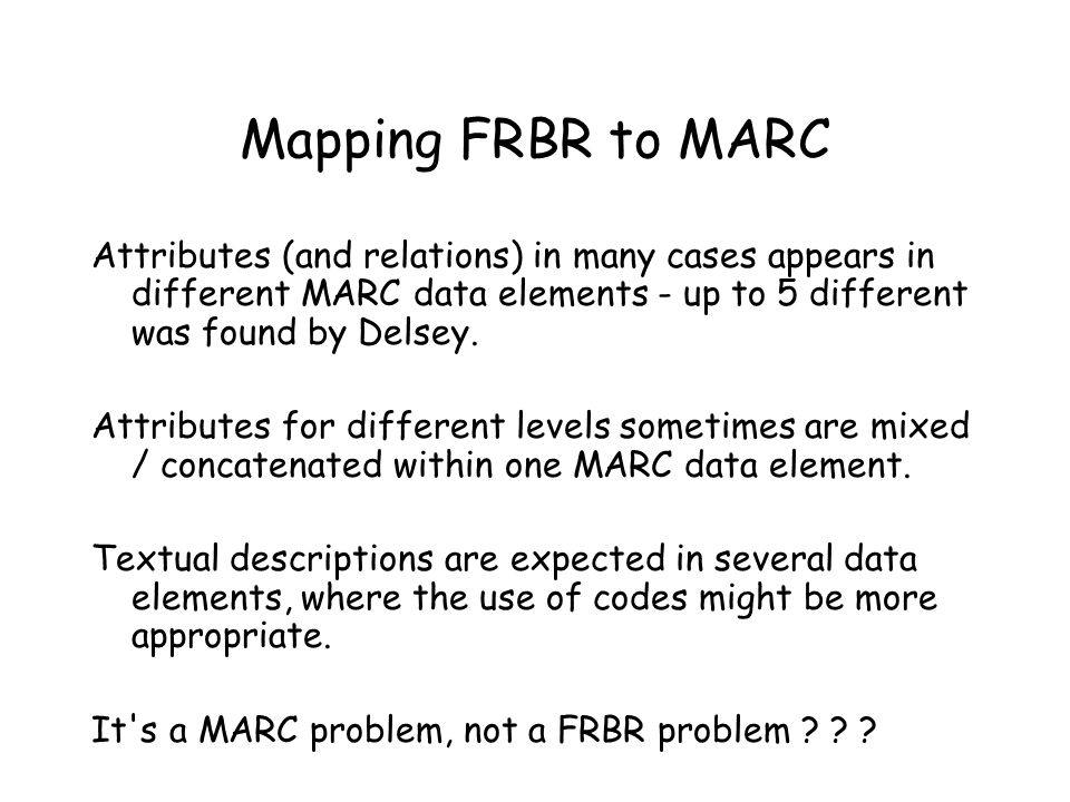 Mapping FRBR to MARC Attributes (and relations) in many cases appears in different MARC data elements - up to 5 different was found by Delsey. Attribu