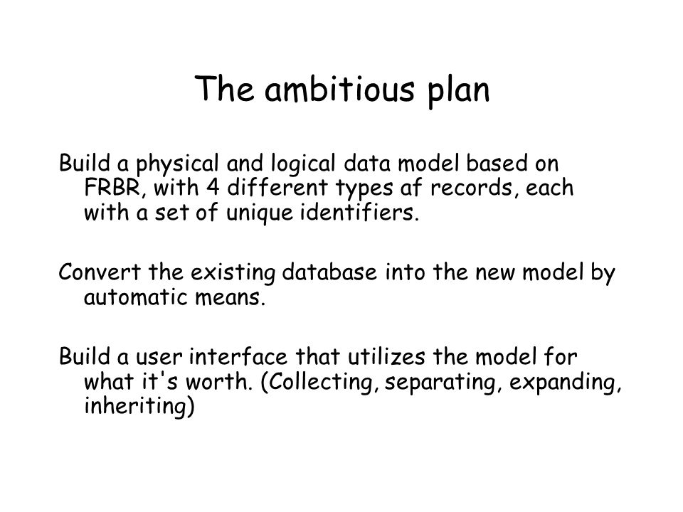 The ambitious plan Build a physical and logical data model based on FRBR, with 4 different types af records, each with a set of unique identifiers. Co