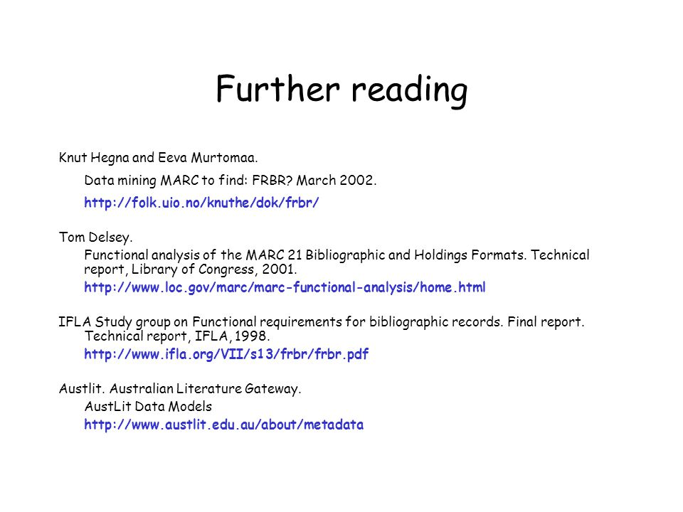 Further reading Knut Hegna and Eeva Murtomaa. Data mining MARC to find: FRBR? March 2002. http://folk.uio.no/knuthe/dok/frbr/ Tom Delsey. Functional a