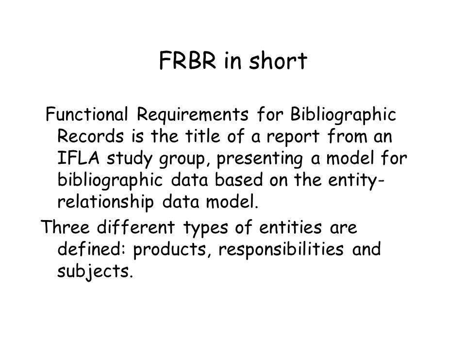 FRBR in short Functional Requirements for Bibliographic Records is the title of a report from an IFLA study group, presenting a model for bibliographic data based on the entity- relationship data model.