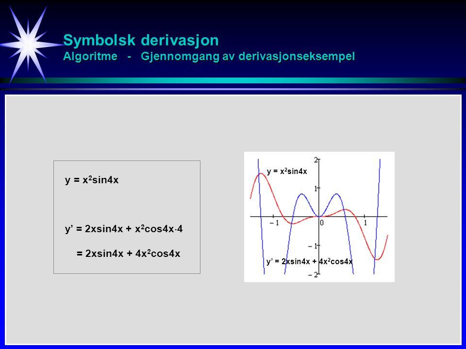 Symbolsk derivasjon Algoritme - Gjennomgang av derivasjonseksempel y = x 2 sin4x y' = 2xsin4x + x 2 cos4x  4 = 2xsin4x + 4x 2 cos4x y = x 2 sin4x y' = 2xsin4x + 4x 2 cos4x