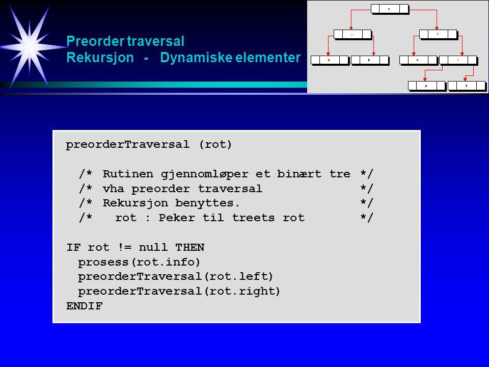 Preorder traversal Rekursjon - Dynamiske elementer preorderTraversal (rot) /*Rutinen gjennomløper et binært tre */ /*vha preorder traversal */ /*Rekursjon benyttes.*/ /*rot : Peker til treets rot */ IF rot != null THEN prosess(rot.info) preorderTraversal(rot.left) preorderTraversal(rot.right) ENDIF