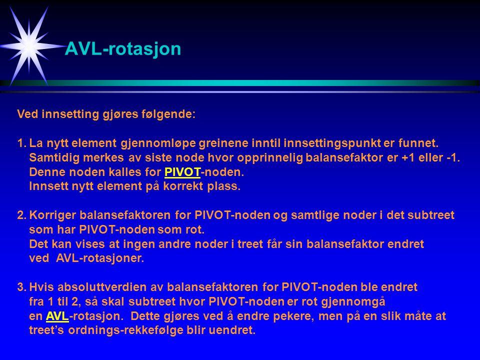 AVL-rotasjon Ved innsetting gjøres følgende: 1.La nytt element gjennomløpe greinene inntil innsettingspunkt er funnet. Samtidig merkes av siste node h