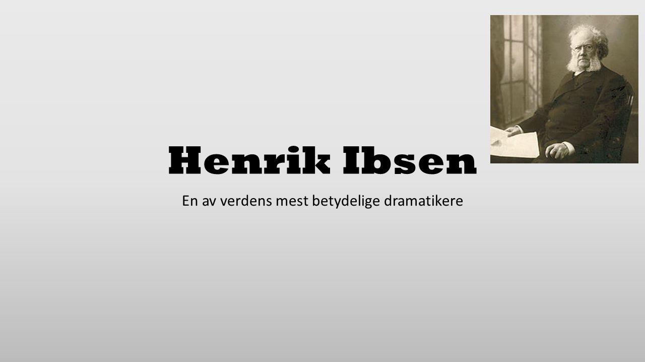 Henrik Ibsen En av verdens mest betydelige dramatikere
