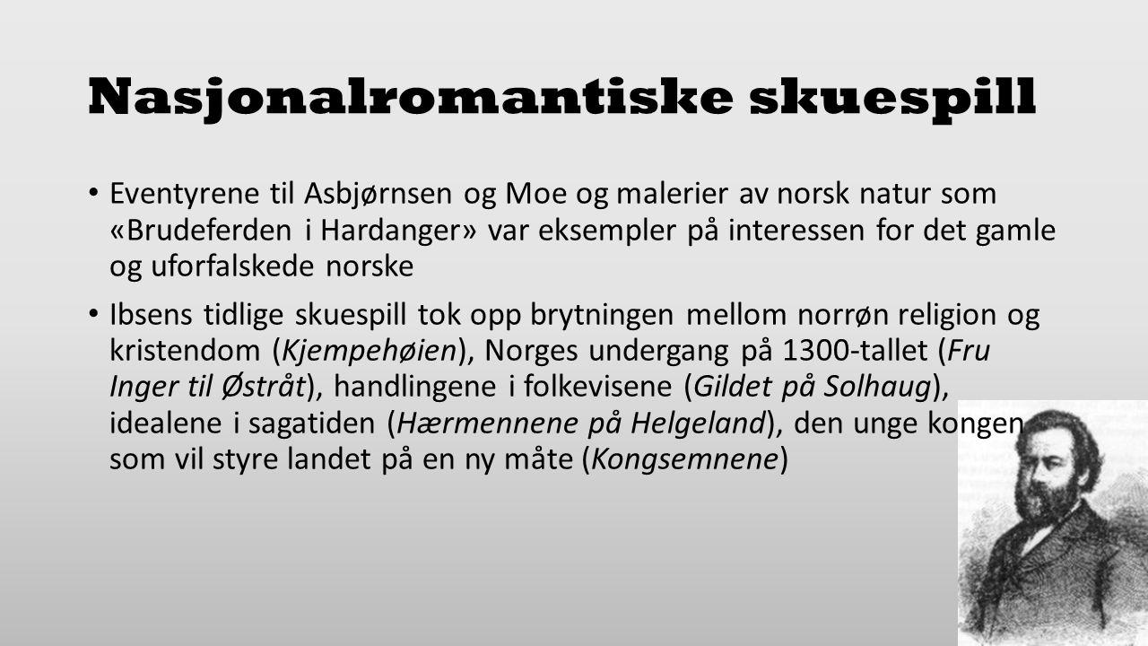 Nasjonalromantiske skuespill Eventyrene til Asbjørnsen og Moe og malerier av norsk natur som «Brudeferden i Hardanger» var eksempler på interessen for det gamle og uforfalskede norske Ibsens tidlige skuespill tok opp brytningen mellom norrøn religion og kristendom (Kjempehøien), Norges undergang på 1300-tallet (Fru Inger til Østråt), handlingene i folkevisene (Gildet på Solhaug), idealene i sagatiden (Hærmennene på Helgeland), den unge kongen som vil styre landet på en ny måte (Kongsemnene)