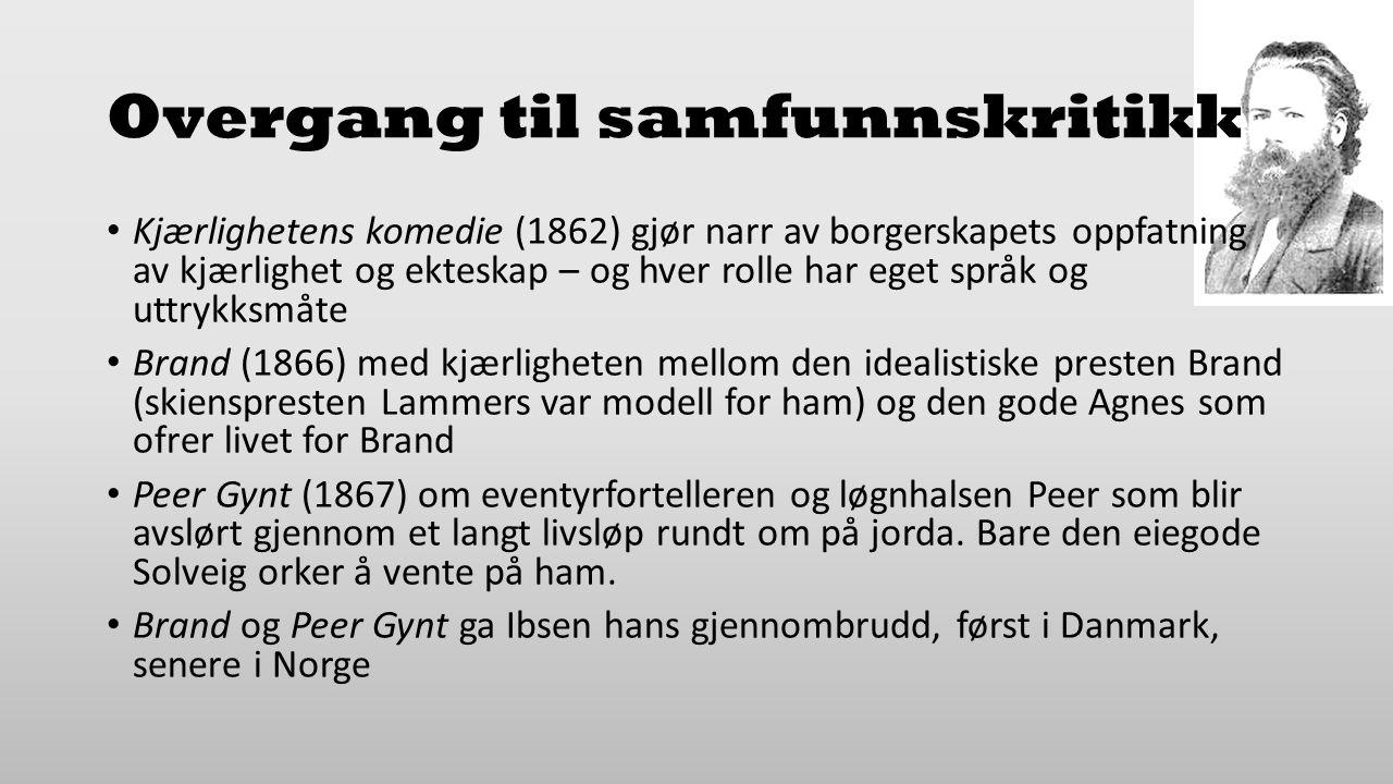 Overgang til samfunnskritikk Kjærlighetens komedie (1862) gjør narr av borgerskapets oppfatning av kjærlighet og ekteskap – og hver rolle har eget språk og uttrykksmåte Brand (1866) med kjærligheten mellom den idealistiske presten Brand (skienspresten Lammers var modell for ham) og den gode Agnes som ofrer livet for Brand Peer Gynt (1867) om eventyrfortelleren og løgnhalsen Peer som blir avslørt gjennom et langt livsløp rundt om på jorda.