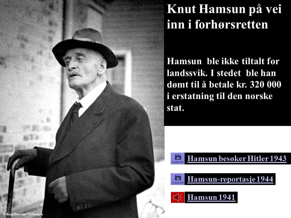 Hamsun 1941 Hamsun besøker Hitler 1943 Hamsun-reportasje 1944 © Knut Skarland/VG/Scanpix Knut Hamsun på vei inn i forhørsretten Hamsun ble ikke tiltalt for landssvik.