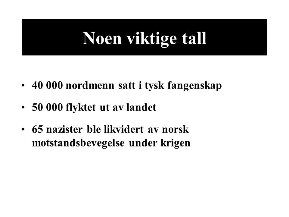 Noen viktige tall 40 000 nordmenn satt i tysk fangenskap 50 000 flyktet ut av landet 65 nazister ble likvidert av norsk motstandsbevegelse under krige