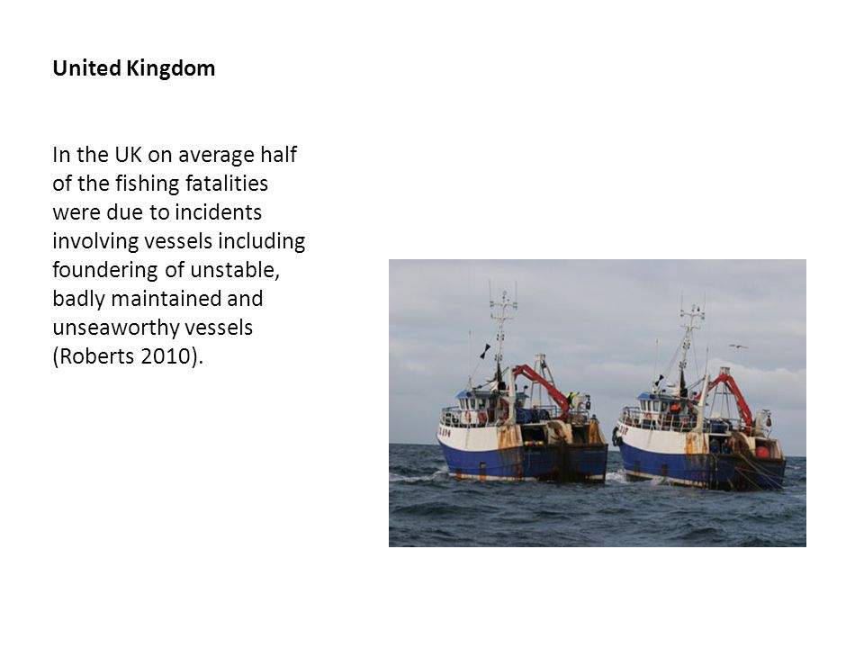 United Kingdom In the UK on average half of the fishing fatalities were due to incidents involving vessels including foundering of unstable, badly maintained and unseaworthy vessels (Roberts 2010).