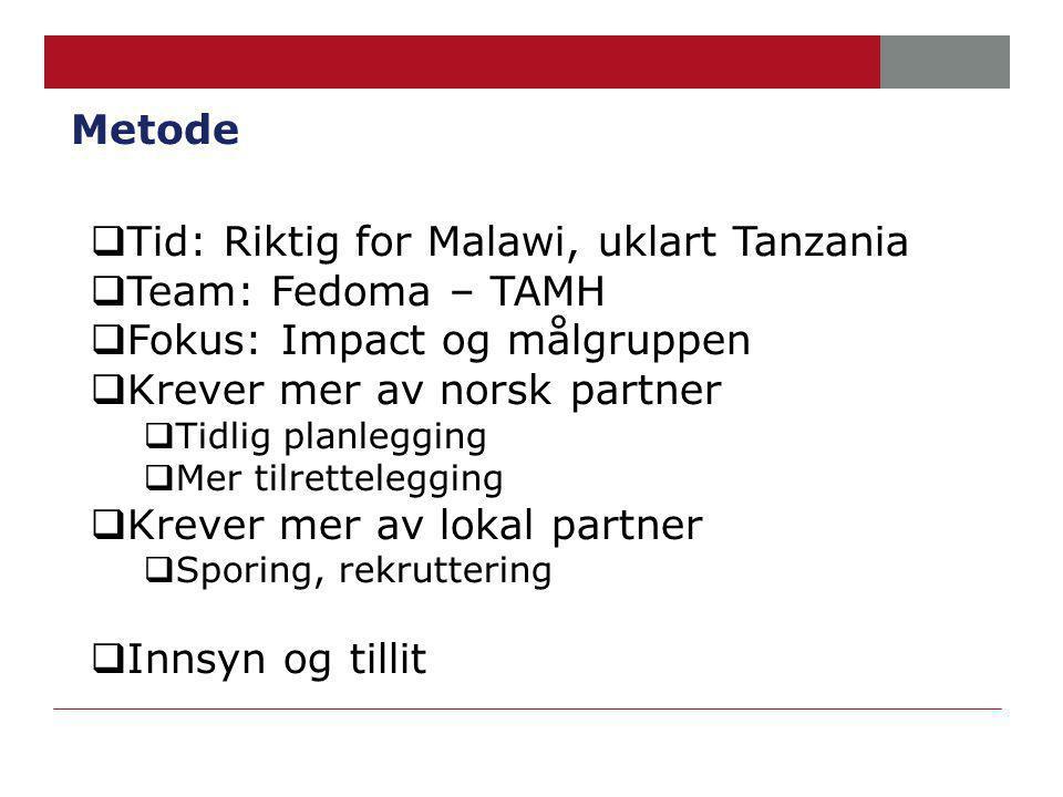 Metode  Tid: Riktig for Malawi, uklart Tanzania  Team: Fedoma – TAMH  Fokus: Impact og målgruppen  Krever mer av norsk partner  Tidlig planlegging  Mer tilrettelegging  Krever mer av lokal partner  Sporing, rekruttering  Innsyn og tillit