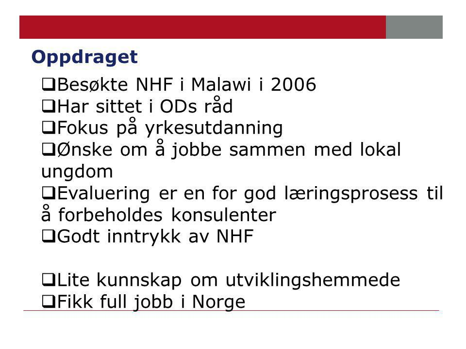 Oppdraget  Besøkte NHF i Malawi i 2006  Har sittet i ODs råd  Fokus på yrkesutdanning  Ønske om å jobbe sammen med lokal ungdom  Evaluering er en for god læringsprosess til å forbeholdes konsulenter  Godt inntrykk av NHF  Lite kunnskap om utviklingshemmede  Fikk full jobb i Norge
