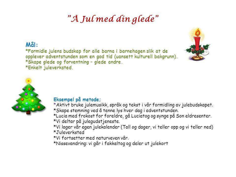 """""""Å Jul med din glede"""" Mål: *Formidle julens budskap for alle barna i barnehagen slik at de opplever adventstunden som en god tid (uansett kulturell ba"""