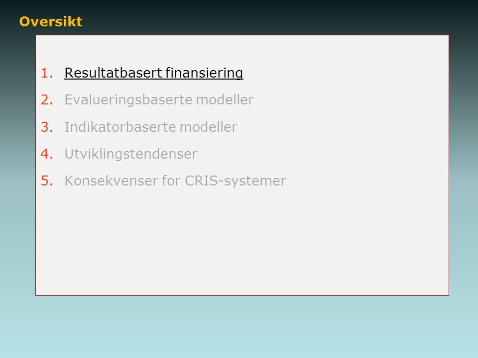 Oversikt 1.Resultatbasert finansiering 2.Evalueringsbaserte modeller 3.Indikatorbaserte modeller 4.Utviklingstendenser 5.Konsekvenser for CRIS-systemer