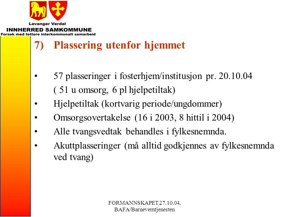 FORMANNSKAPET 27.10.04, BAFA/Barneverntjenesten 7)Plassering utenfor hjemmet 57 plasseringer i fosterhjem/institusjon pr.