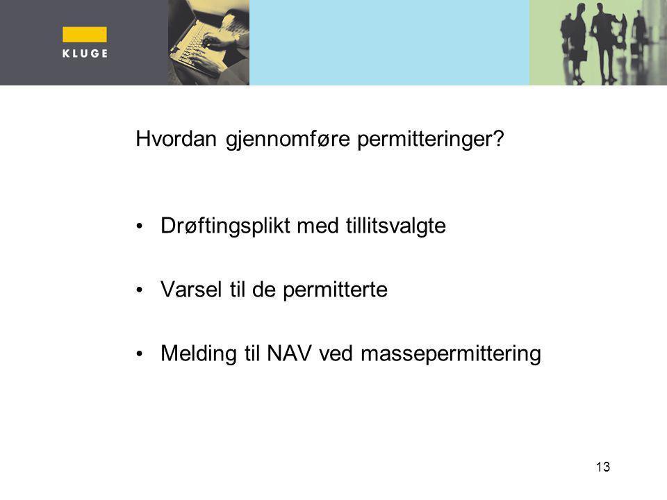 13 Hvordan gjennomføre permitteringer? Drøftingsplikt med tillitsvalgte Varsel til de permitterte Melding til NAV ved massepermittering