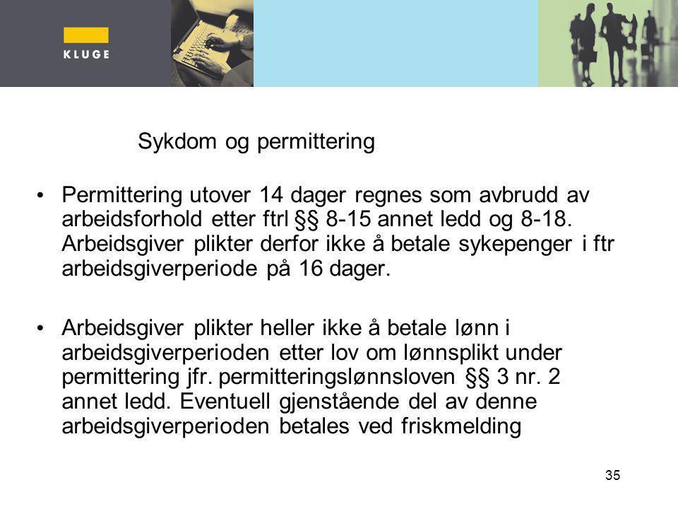 35 Sykdom og permittering Permittering utover 14 dager regnes som avbrudd av arbeidsforhold etter ftrl §§ 8-15 annet ledd og 8-18. Arbeidsgiver plikte