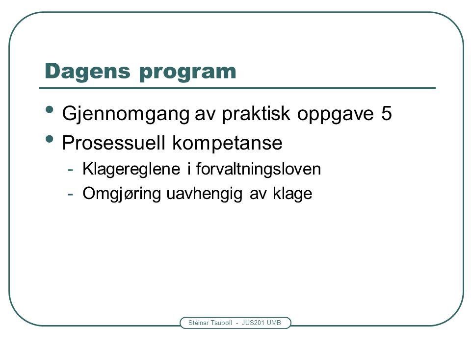 Steinar Taubøll - JUS201 UMB Dagens program Gjennomgang av praktisk oppgave 5 Prosessuell kompetanse -Klagereglene i forvaltningsloven -Omgjøring uavhengig av klage