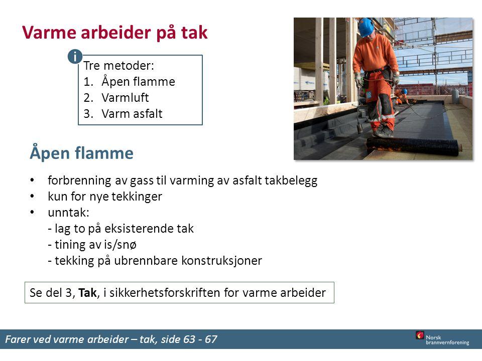Varme arbeider på tak Tre metoder: 1.Åpen flamme 2.Varmluft 3.Varm asfalt Åpen flamme forbrenning av gass til varming av asfalt takbelegg kun for nye tekkinger unntak: - lag to på eksisterende tak - tining av is/snø - tekking på ubrennbare konstruksjoner Se del 3, Tak, i sikkerhetsforskriften for varme arbeider Farer ved varme arbeider – tak, side 63 - 67