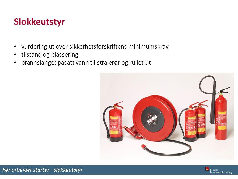 Slokkeutstyr vurdering ut over sikkerhetsforskriftens minimumskrav tilstand og plassering brannslange: påsatt vann til strålerør og rullet ut Før arbeidet starter - slokkeutstyr