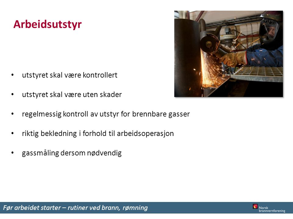 Arbeidsutstyr utstyret skal være kontrollert utstyret skal være uten skader regelmessig kontroll av utstyr for brennbare gasser riktig bekledning i forhold til arbeidsoperasjon gassmåling dersom nødvendig Før arbeidet starter – rutiner ved brann, rømning