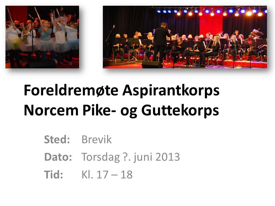 Foreldremøte Aspirantkorps Norcem Pike- og Guttekorps Sted: Brevik Dato: Torsdag ?. juni 2013 Tid: Kl. 17 – 18