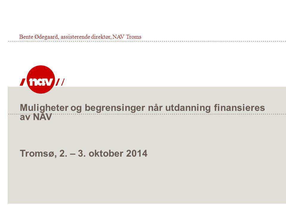 Muligheter og begrensinger når utdanning finansieres av NAV Tromsø, 2. – 3. oktober 2014 Bente Ødegaard, assisterende direktør, NAV Troms
