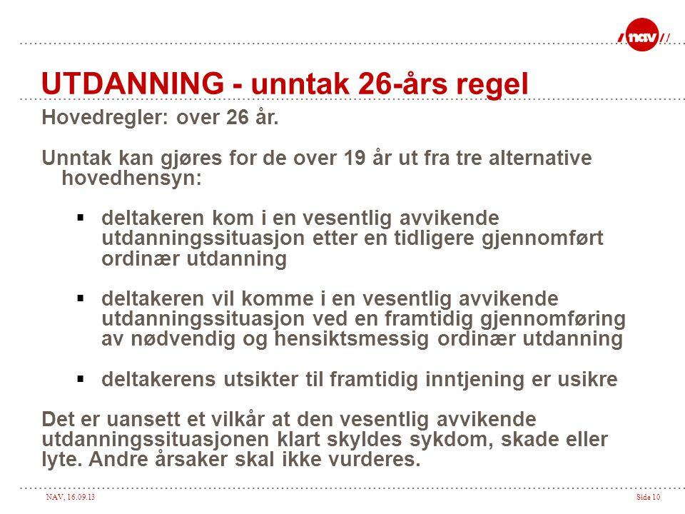 NAV, 16.09.13Side 10 UTDANNING - unntak 26-års regel Hovedregler: over 26 år. Unntak kan gjøres for de over 19 år ut fra tre alternative hovedhensyn:
