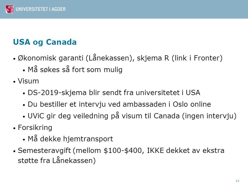 13 USA og Canada Økonomisk garanti (Lånekassen), skjema R (link i Fronter) Må søkes så fort som mulig Visum DS-2019-skjema blir sendt fra universitetet i USA Du bestiller et intervju ved ambassaden i Oslo online UViC gir deg veiledning på visum til Canada (ingen intervju) Forsikring Må dekke hjemtransport Semesteravgift (mellom $100-$400, IKKE dekket av ekstra støtte fra Lånekassen)